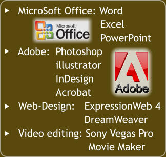 MicroSoft Office: Word 	Excel 	PowerPoint    Adobe:	Photoshop 	illustrator 	InDesign 	Acrobat    Web-Design:	ExpressionWeb 4 	DreamWeaver    Video editing: Sony Vegas Pro 	Movie Maker